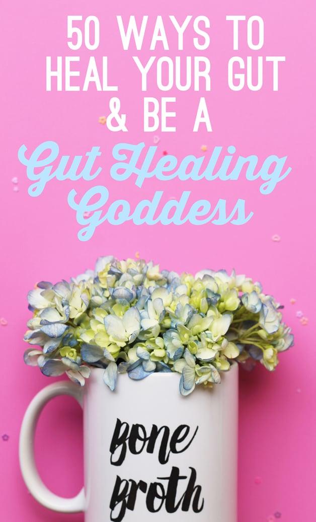 50 Ways to Heal Your Gut & Be A Gut Healing Goddess